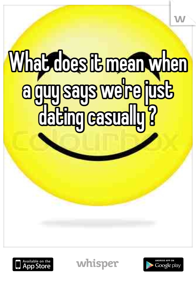What does it mean when a guy says we're just dating casually ?