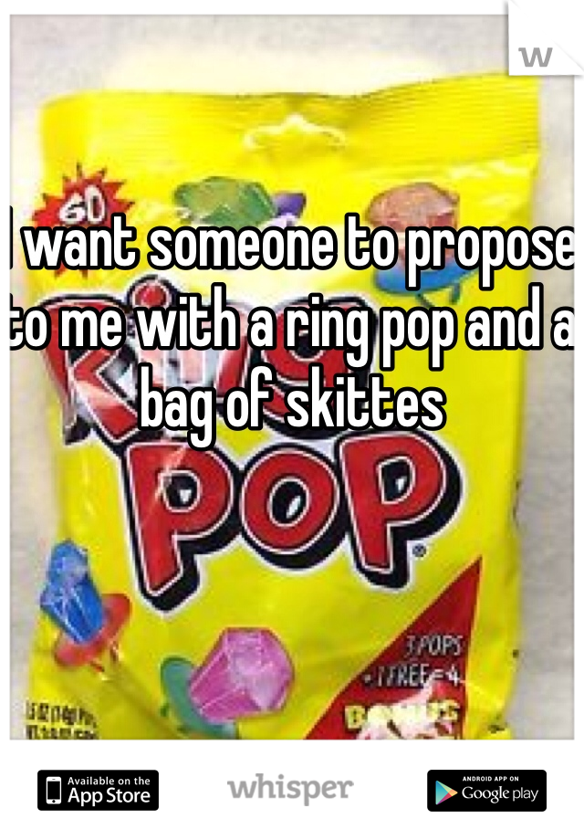 I want someone to propose to me with a ring pop and a bag of skittes