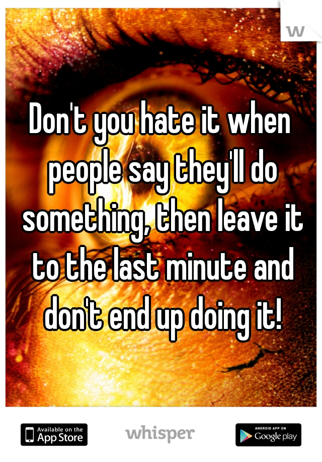 Don't you hate it when people say they'll do something, then leave it to the last minute and don't end up doing it!