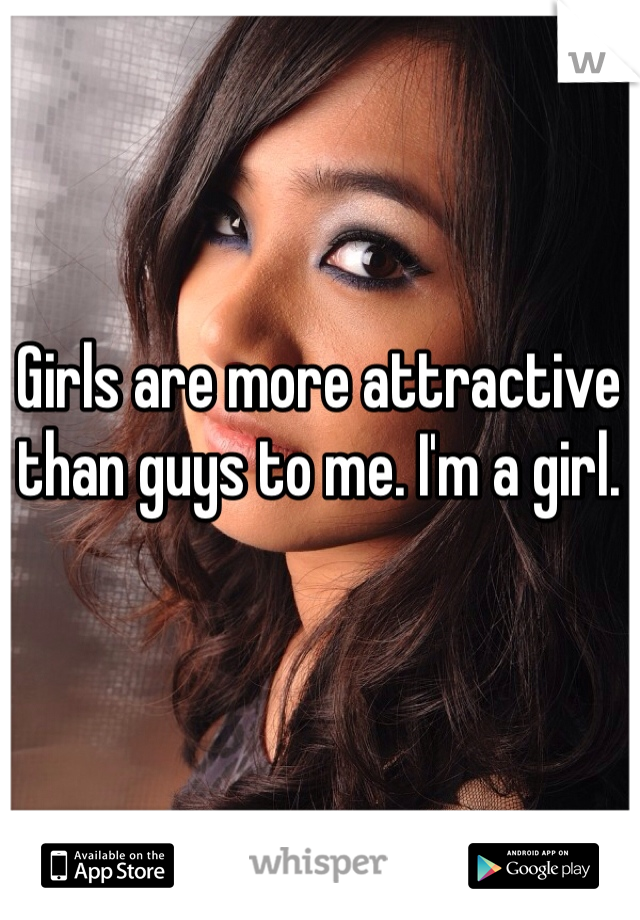 Girls are more attractive than guys to me. I'm a girl.