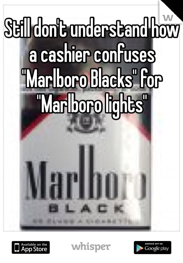 "Still don't understand how a cashier confuses ""Marlboro Blacks"" for ""Marlboro lights"""