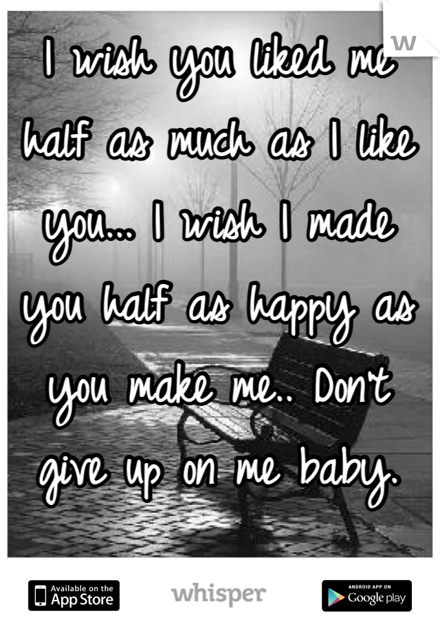 I wish you liked me half as much as I like you... I wish I made you half as happy as you make me.. Don't give up on me baby.