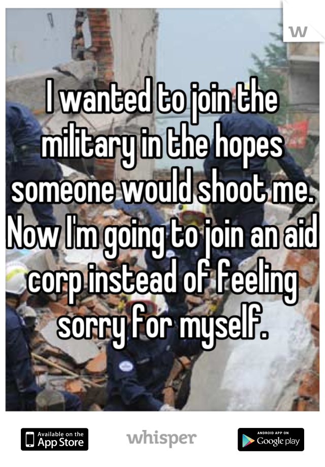 I wanted to join the military in the hopes someone would shoot me. Now I'm going to join an aid corp instead of feeling sorry for myself.