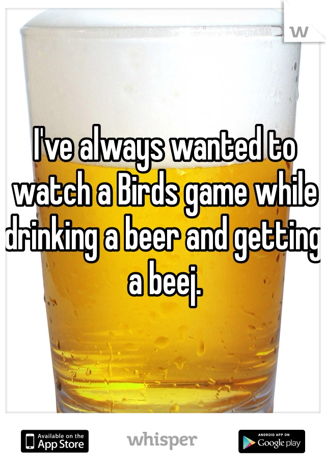 I've always wanted to watch a Birds game while drinking a beer and getting a beej.