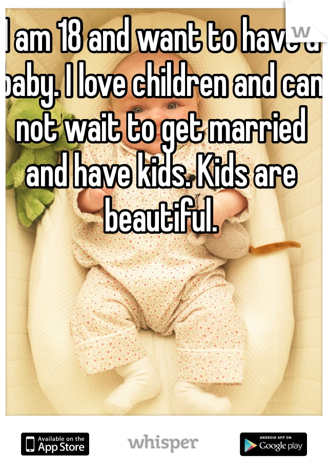 I am 18 and want to have a baby. I love children and can not wait to get married and have kids. Kids are beautiful.