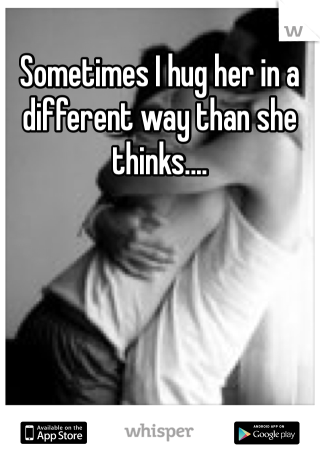 Sometimes I hug her in a different way than she thinks....