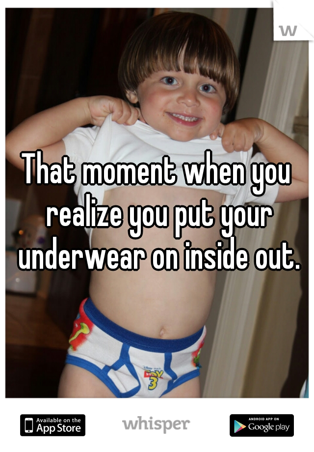 That moment when you realize you put your underwear on inside out.