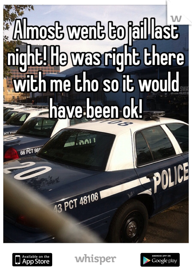 Almost went to jail last night! He was right there with me tho so it would have been ok!