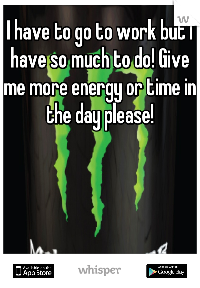 I have to go to work but I have so much to do! Give me more energy or time in the day please!