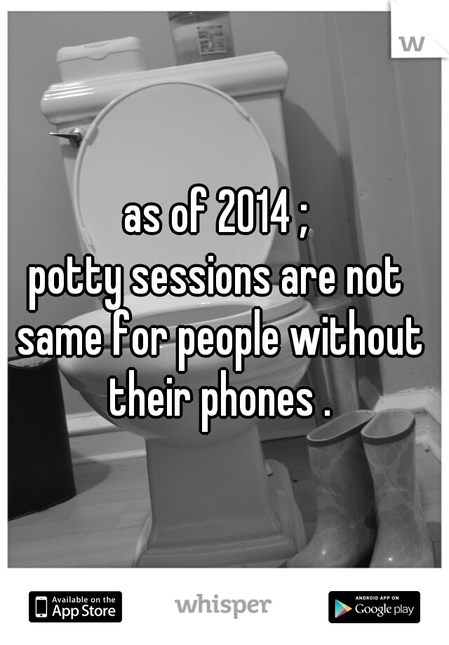 as of 2014 ; potty sessions are not same for people without their phones .