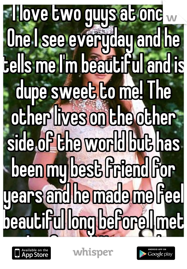 I love two guys at once!  One I see everyday and he tells me I'm beautiful and is dupe sweet to me! The other lives on the other side of the world but has been my best friend for years and he made me feel beautiful long before I met my boyfriend! He saved me from scuicide! I