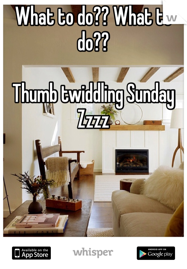 What to do?? What to do??  Thumb twiddling Sunday Zzzz