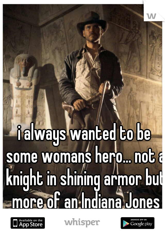 i always wanted to be some womans hero... not a knight in shining armor but more of an Indiana Jones kinda guy.