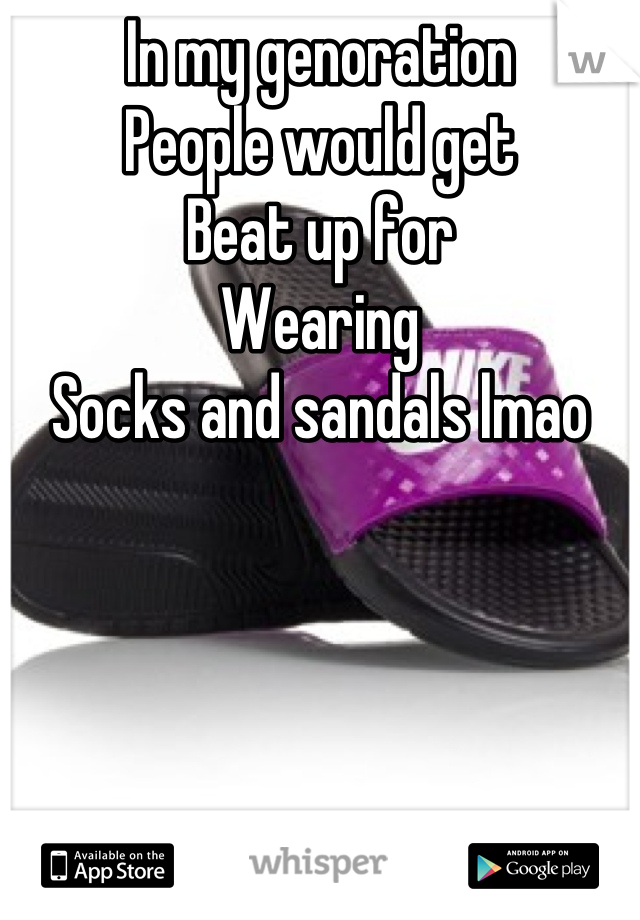 In my genoration  People would get Beat up for  Wearing  Socks and sandals lmao
