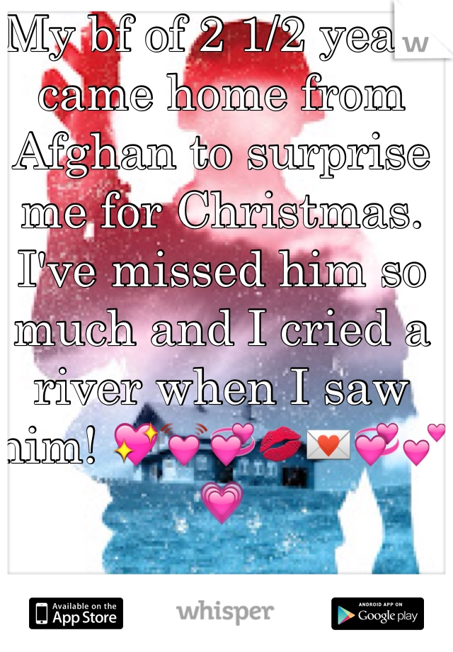 My bf of 2 1/2 years came home from Afghan to surprise me for Christmas. I've missed him so much and I cried a river when I saw him! 💖💓💞💋💌💞💕💗