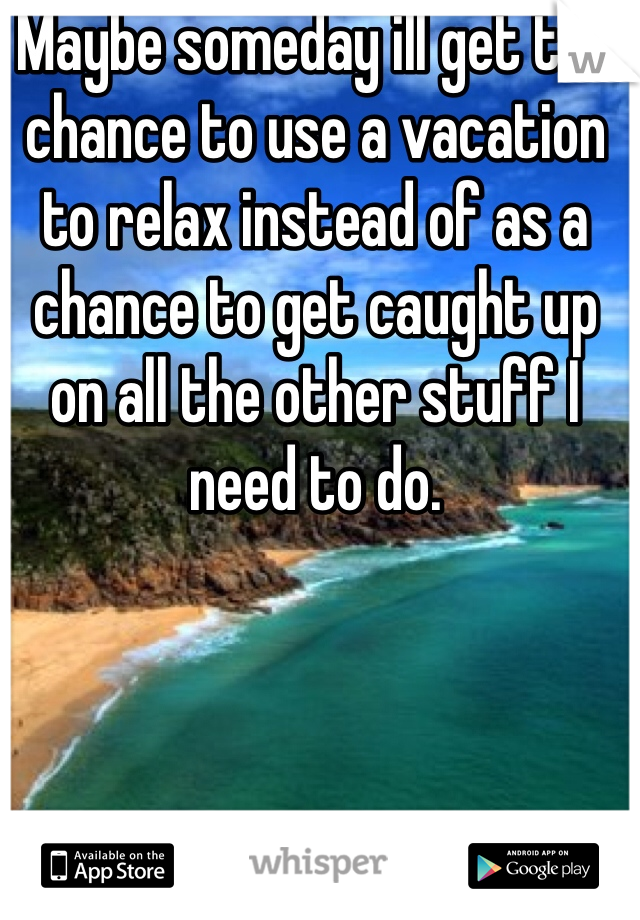 Maybe someday ill get the chance to use a vacation to relax instead of as a chance to get caught up on all the other stuff I need to do.