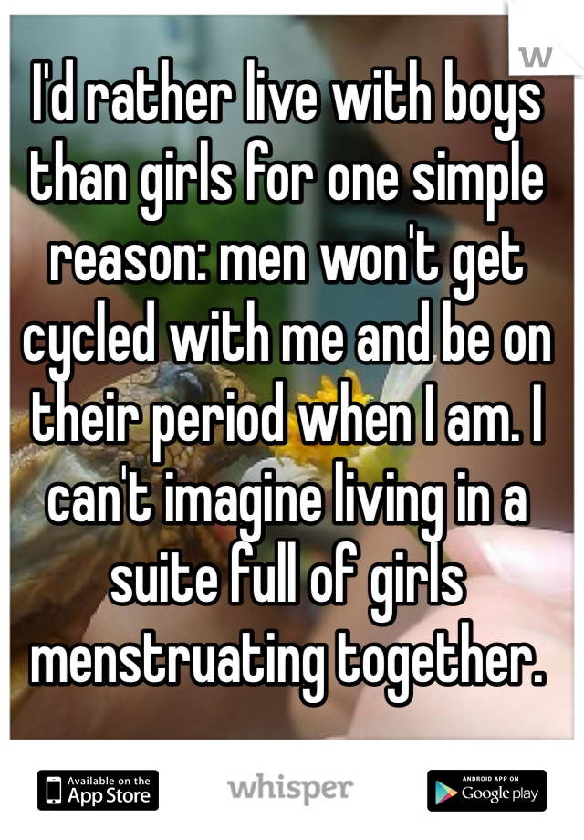 I'd rather live with boys than girls for one simple reason: men won't get cycled with me and be on their period when I am. I can't imagine living in a suite full of girls menstruating together.