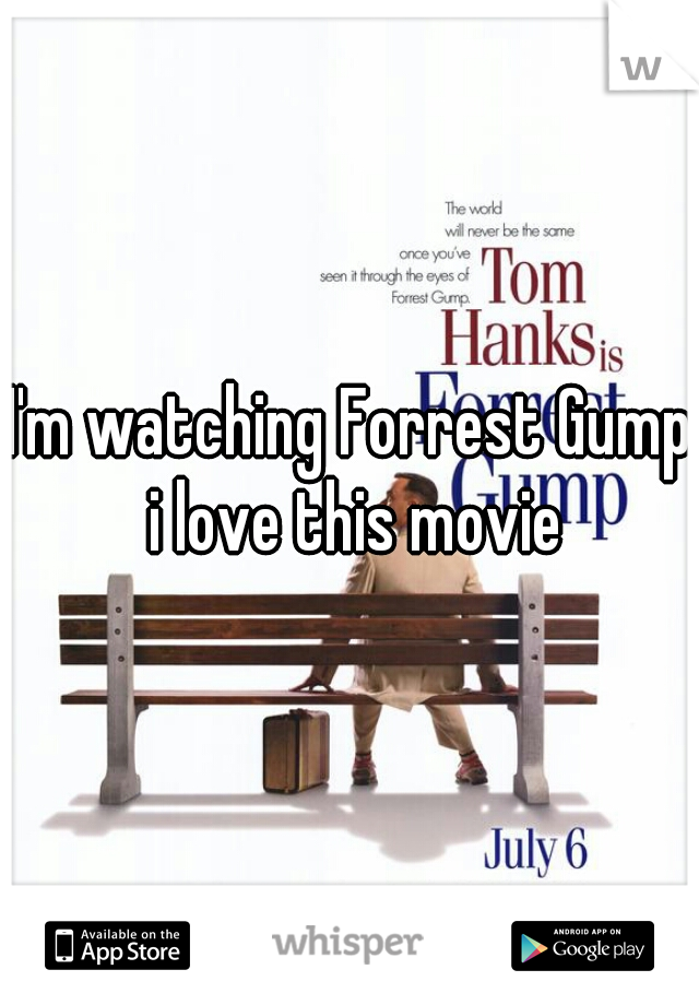 I'm watching Forrest Gump i love this movie