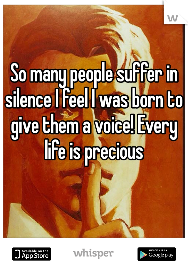 So many people suffer in silence I feel I was born to give them a voice! Every life is precious