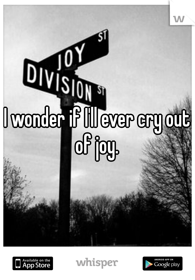 I wonder if I'll ever cry out of joy.
