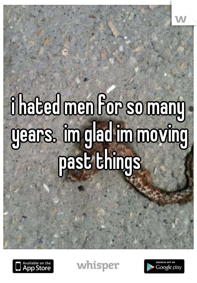 i hated men for so many years.  im glad im moving past things
