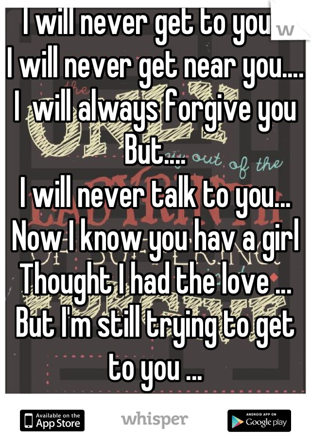 I will never get to you... I will never get near you.... I  will always forgive you But.... I will never talk to you... Now I know you hav a girl  Thought I had the love ... But I'm still trying to get to you ...