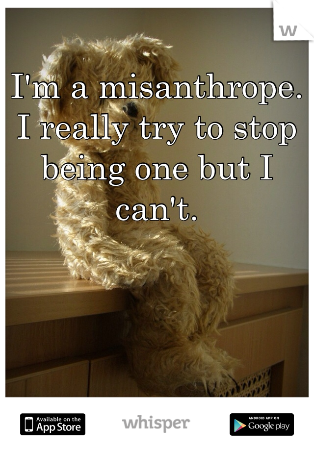 I'm a misanthrope. I really try to stop being one but I can't.