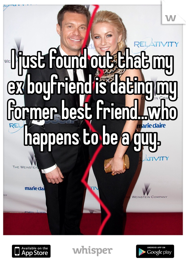I just found out that my ex boyfriend is dating my former best friend...who happens to be a guy.