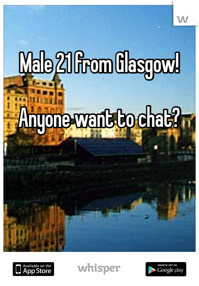 Male 21 from Glasgow!  Anyone want to chat?