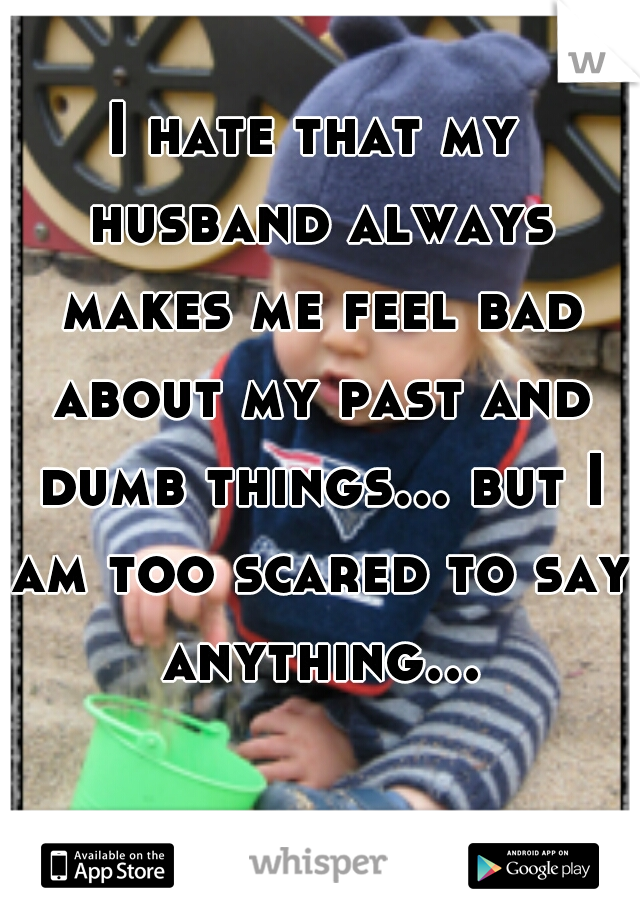 I hate that my husband always makes me feel bad about my past and dumb things... but I am too scared to say anything...