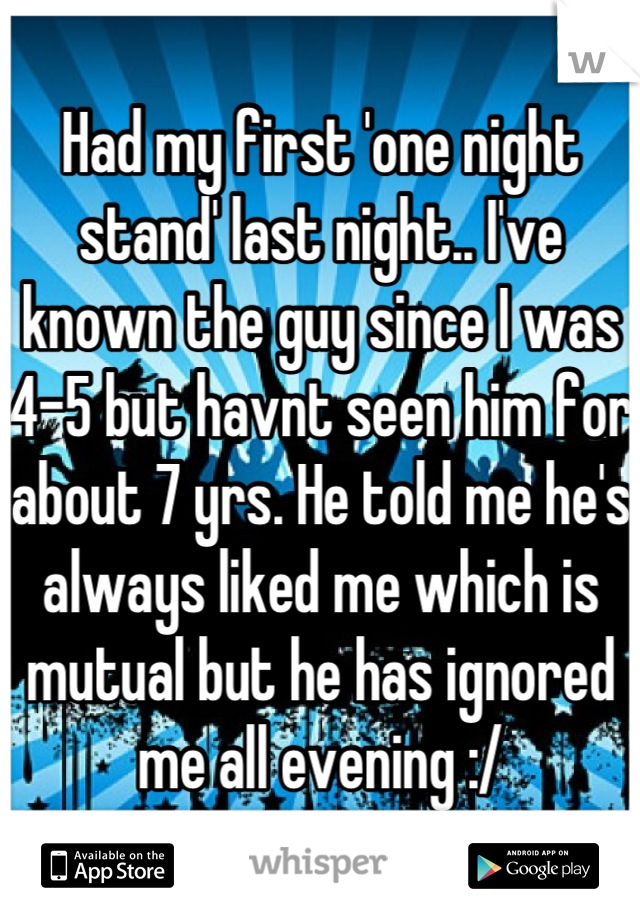 Had my first 'one night stand' last night.. I've known the guy since I was 4-5 but havnt seen him for about 7 yrs. He told me he's always liked me which is mutual but he has ignored me all evening :/