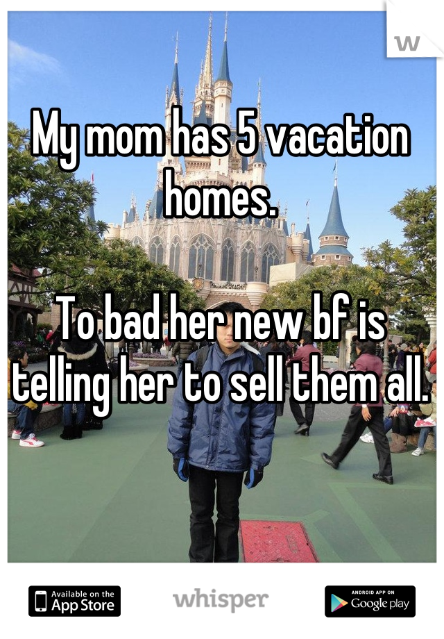 My mom has 5 vacation homes.  To bad her new bf is telling her to sell them all.