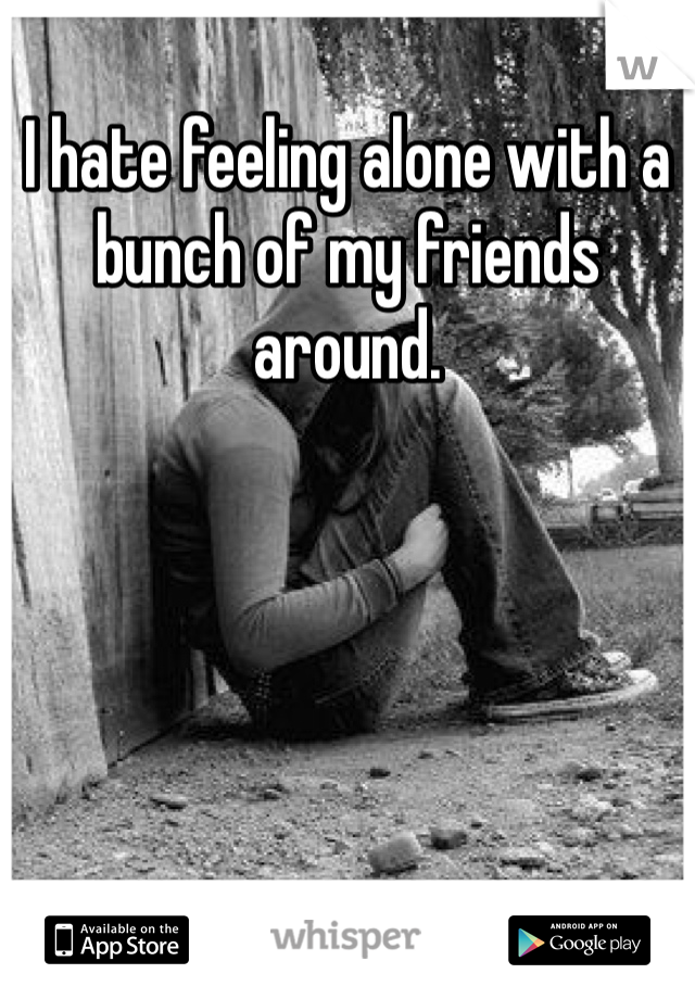 I hate feeling alone with a bunch of my friends around.