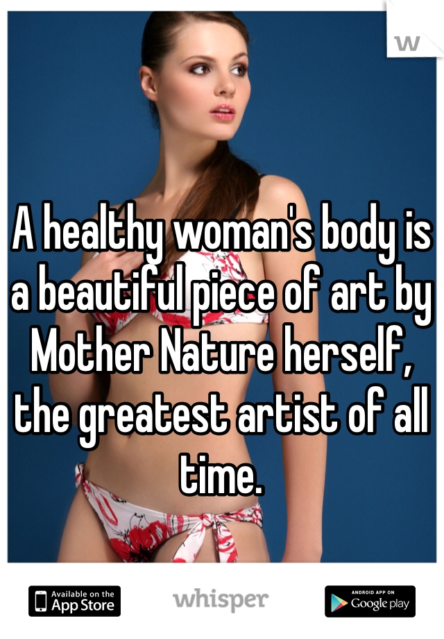 A healthy woman's body is a beautiful piece of art by Mother Nature herself, the greatest artist of all time.