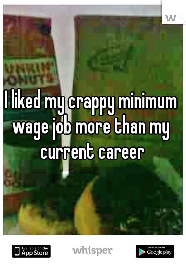 I liked my crappy minimum  wage job more than my  current career