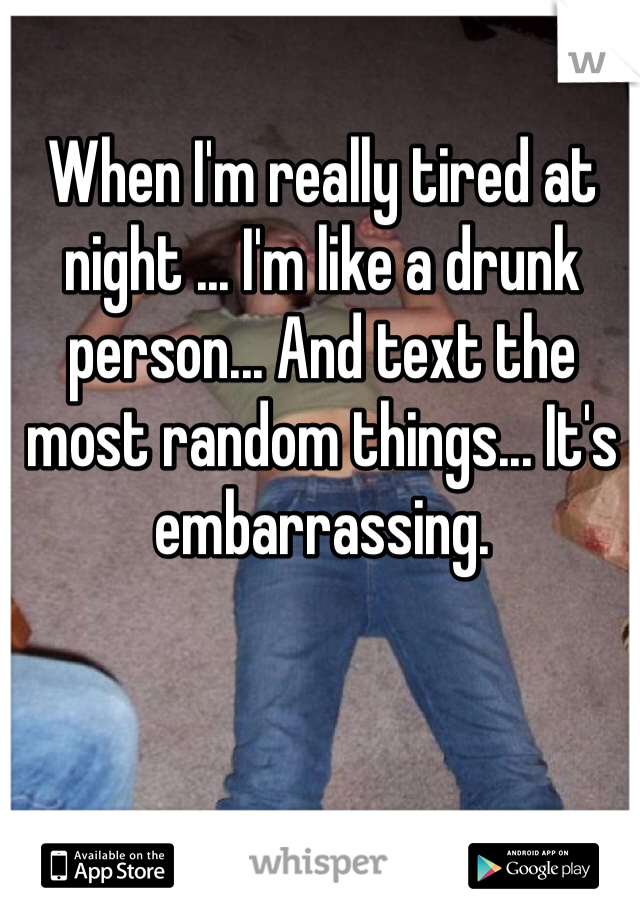 When I'm really tired at night ... I'm like a drunk person... And text the most random things... It's embarrassing.