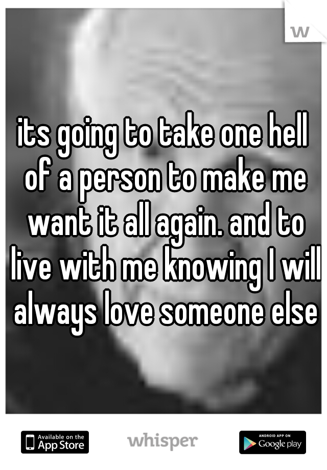 its going to take one hell of a person to make me want it all again. and to live with me knowing I will always love someone else