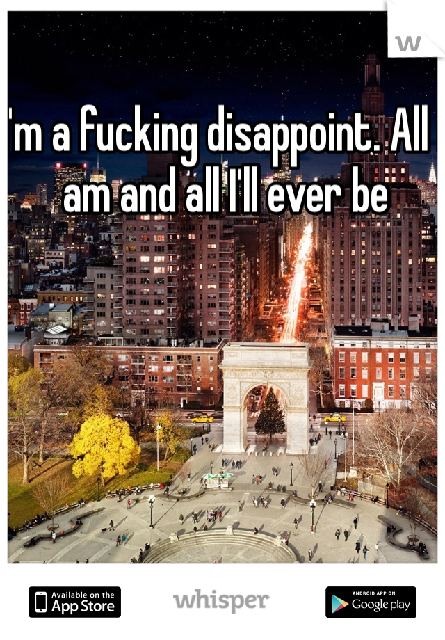 I'm a fucking disappoint. All I am and all I'll ever be