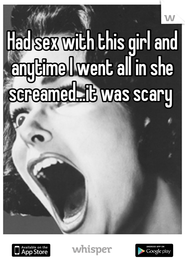 Had sex with this girl and anytime I went all in she screamed...it was scary