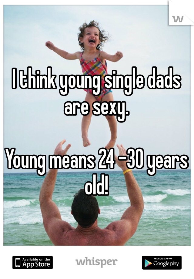 I think young single dads are sexy.   Young means 24 -30 years old!