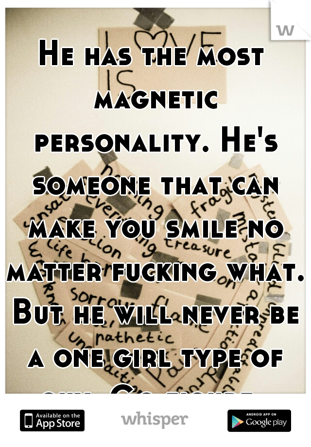 He has the most magnetic personality. He's someone that can make you smile no matter fucking what. But he will never be a one girl type of guy. Go figure.