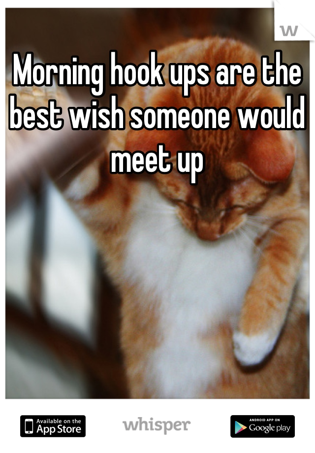 Morning hook ups are the best wish someone would meet up