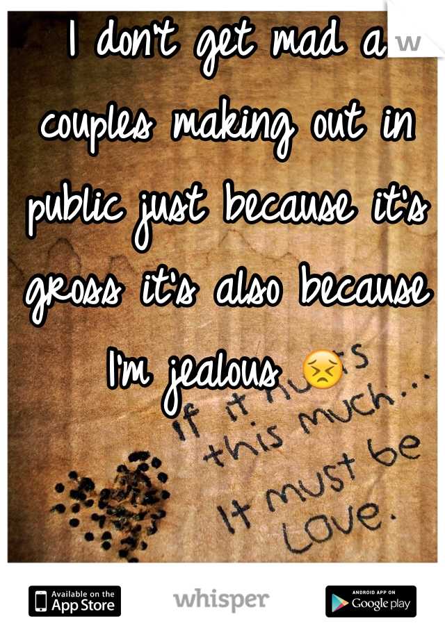 I don't get mad a couples making out in public just because it's gross it's also because I'm jealous 😣