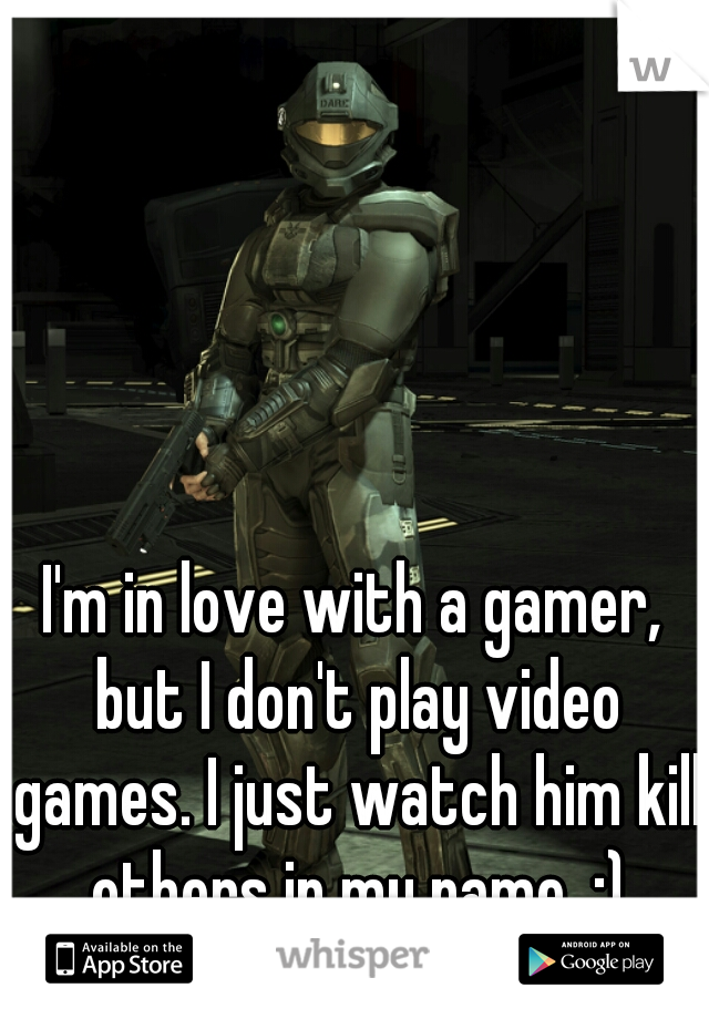 I'm in love with a gamer, but I don't play video games. I just watch him kill others in my name. :)