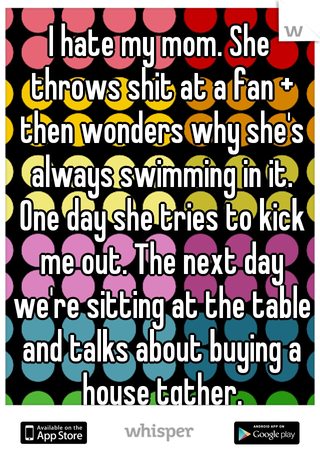 I hate my mom. She throws shit at a fan + then wonders why she's always swimming in it. One day she tries to kick me out. The next day we're sitting at the table and talks about buying a house tgther.