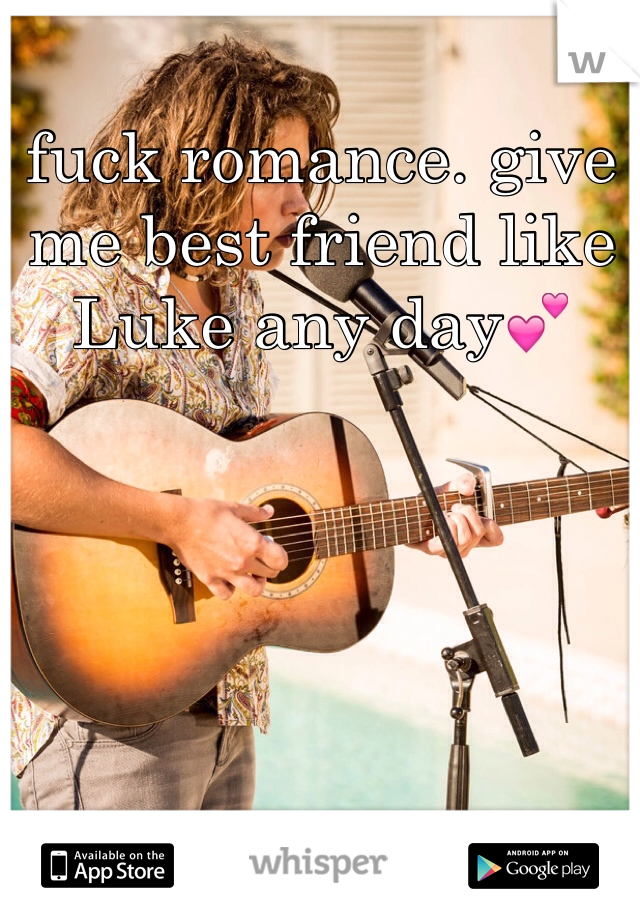 fuck romance. give me best friend like Luke any day💕