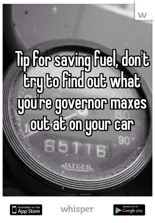 Tip for saving fuel, don't try to find out what you're governor maxes out at on your car