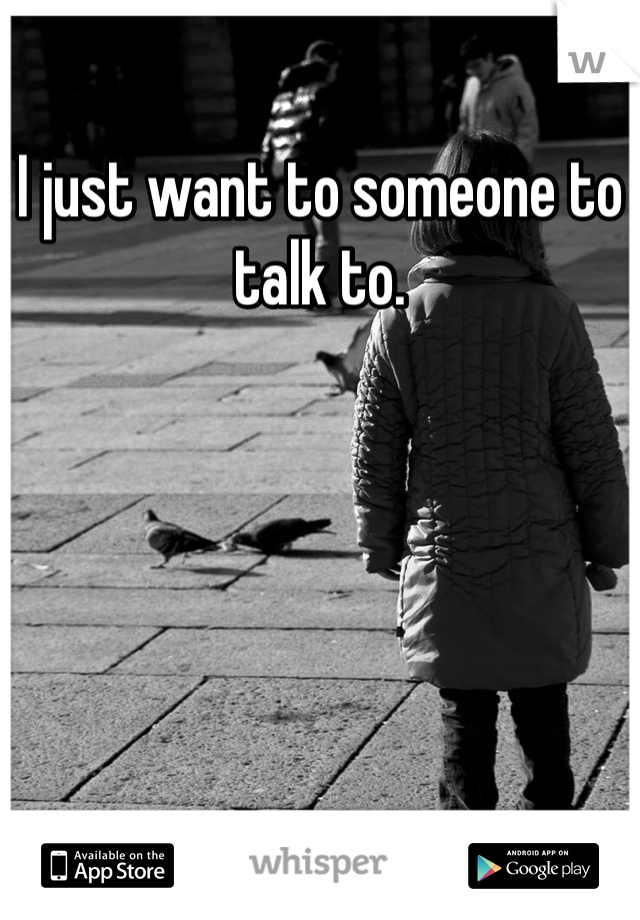 I just want to someone to talk to.