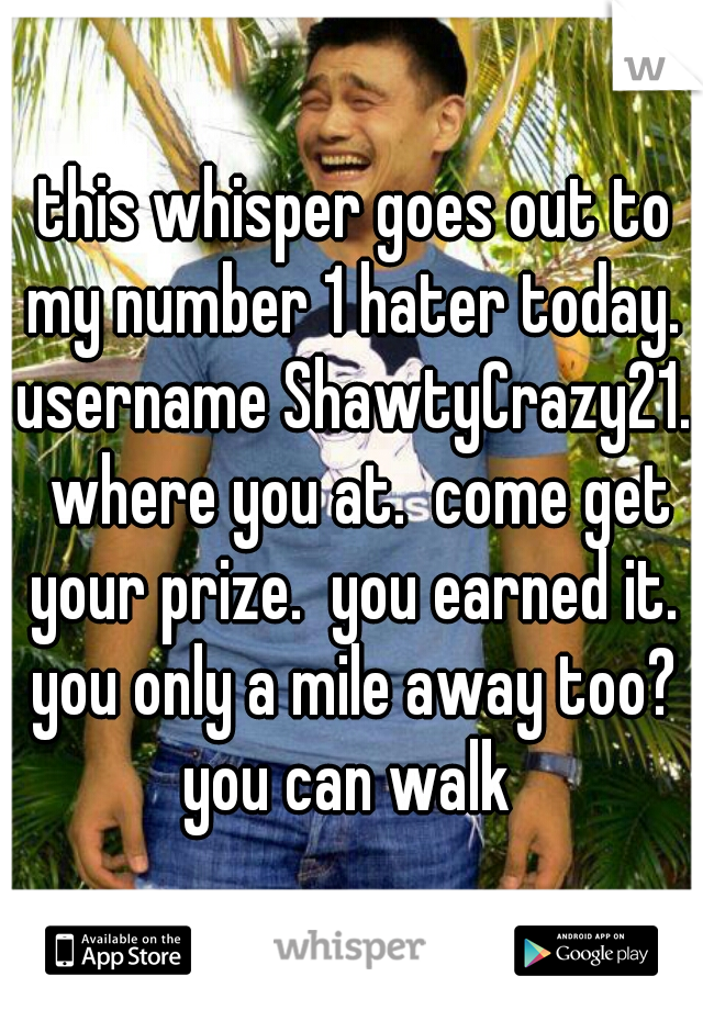 this whisper goes out to my number 1 hater today.  username ShawtyCrazy21.  where you at.  come get your prize.  you earned it.  you only a mile away too?  you can walk