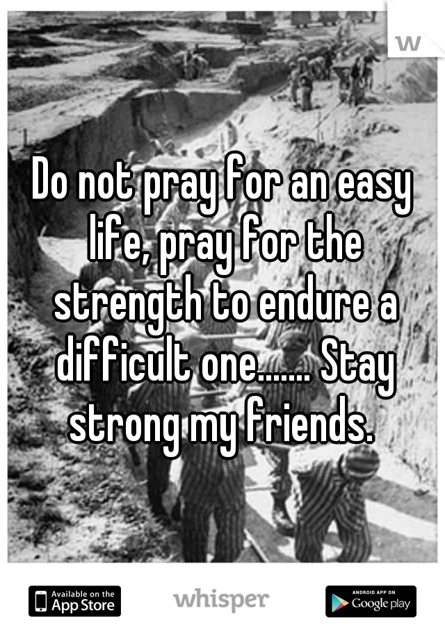Do not pray for an easy life, pray for the strength to endure a difficult one....... Stay strong my friends.